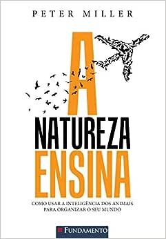 A Natureza Ensina - Como Usar A Inteligência Dos Animais Para Organizar O Seu Mundo