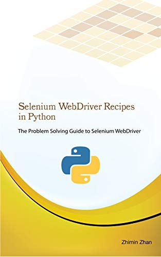 Selenium WebDriver Recipes in Python: The problem solving guide to