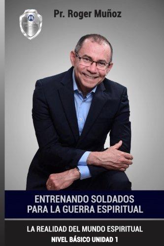 Entrenando Soldados Para La Guerra Espiritual - Nivel Basico - Unidad 1: La Realidad Del Mundo Espiritual - Nivel Basico Unidad 1 (Volume 1) (Spanish Edition)