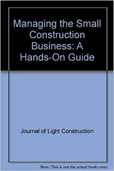 Managing the Small Construction Business: A Hands-On Guide by Journal of Light Construction (1995-07-01)