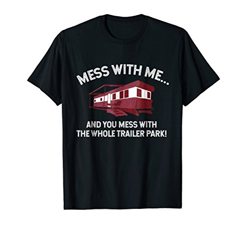 MESS WITH ME, MESS WITH THE WHOLE TRAILER PARK Funny T-Shirt