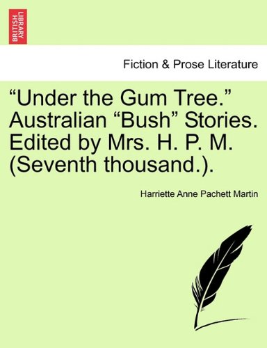 """Under the Gum Tree."" Australian ""Bush"" Stories. Edited by Mrs. H. P. M. (Seventh thousand.). PDF"