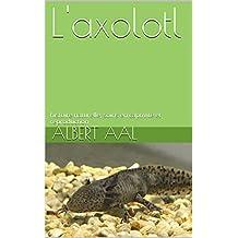 L'axolotl: histoire naturelle, soins en captivité et reproduction (French Edition)