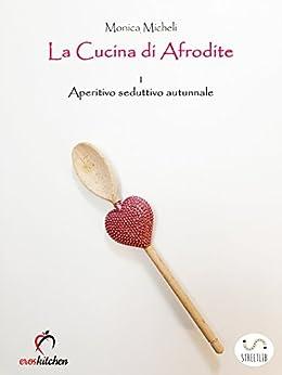 La cucina di afrodite 1 aperitivo seduttivo autunno italian edition kindle edition by - La cucina di monica ...