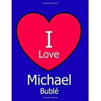 I Love Michael Bublé: Blue Notebook/Journal for Writing 100 Pages, Michael Buble Gift for Boys, Men, Women and Girls