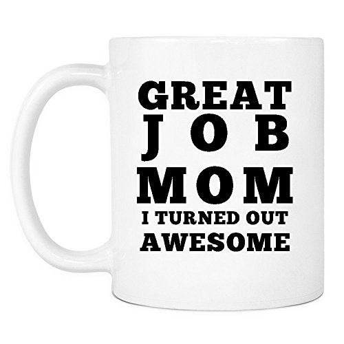 Great Job Mom I Turned Out Awesome Mug - Funny Coffee Gift Mugs for Mother's Day, Birthday or Christmas from Son or Daughter, Kids, Husband - 11 oz White Ceramic Cup for Tea - Silly Gag Present ()