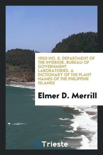 Read Online 1903-No. 8. Department of the Interior. Bureau of Government Laboratories. A Dictionary of the Plant Names of the Philippine Islands ebook