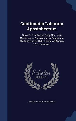 Continuatio Laborum Apostolicorum: Quos R. P. Antonius Sepp Soc. Iesu Missionarius Apostolicus In Paraquaria Ab Anno Christi 1693, Usque Ad Annum 1701 Exantlavit pdf