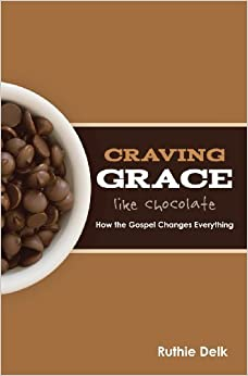 Book Craving Grace Like Chocolate: How the Gospel Changes Everything by Ruthie Delk (2012-03-14)