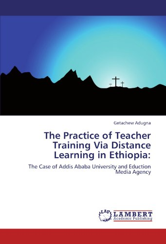 The Practice of Teacher Training Via Distance Learning in Ethiopia:: The Case of Addis Ababa University and Eduction Media Agency