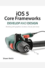 iOS 5 Core Frameworks: Develop and Design: Working with graphics, location, iCloud, and more Kindle Edition