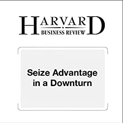 Seize Advantage in a Downturn (Harvard Business Review)