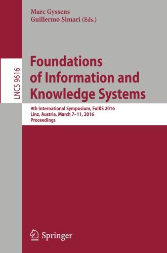 Foundations of Information and Knowledge Systems: 9th International Symposium, FoIKS 2016, Linz, Austria, March 7-11, 2016. Proceedings (Lecture Notes in Computer Science)