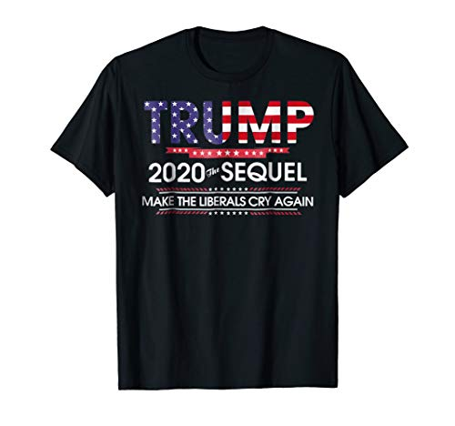 Trump 2020 The Sequel Make Liberals Cry Again Tshirt