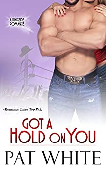 Got A Hold On You (Ringside Romance series Book 2) by [White, Pat]