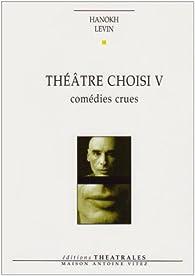 Théâtre choisi : Tome 5, Comédies crues (Tout le monde veut vivre ; Yakich et Poupatchée ; La putain de l'Ohio) par Hanoch Levin