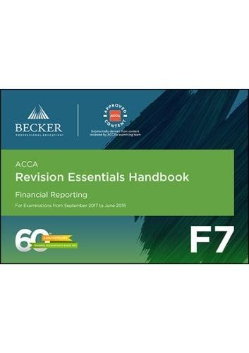 ACCA Approved – F7 Financial Reporting (September 2017 to June 2018 Exams): Revision Essentials Handbook