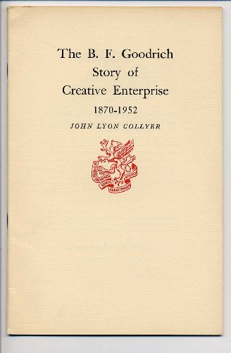 The B.F. Goodrich story of creative enterprise, 1870-1952 (Newcomen Society of England. American Branch. [Publications])