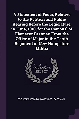 A Statement of Facts, Relative to the Petition and Public Hearing Before the Legislature, in June, 1818, for the Removal of Ebenezer Eastman From the ... the Tenth Regiment of ()