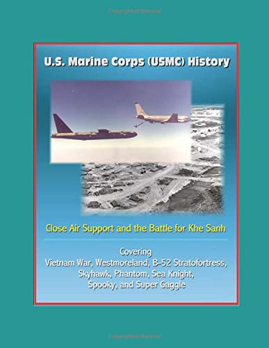 (U.S. Marine Corps (USMC) History: Close Air Support and the Battle for Khe Sanh - Covering the Vietnam War, Westmoreland, B-52 Stratofortress, Skyhawk, Phantom, Sea Knight, Spooky, and Super Gaggle )