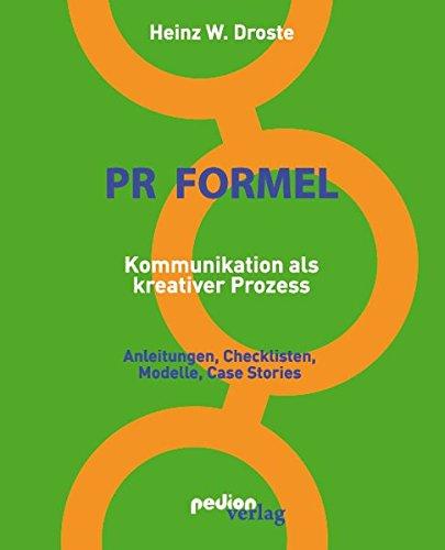 PR Formel - Kommunikation als kreativer Prozess: Anleitungen, Checklisten, Modelle und Case Stories