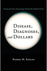 Disease, Diagnoses, and Dollars: Facing the Ever-Expanding Market for Medical Care by Robert M. Kaplan (2011-12-26) Paperback