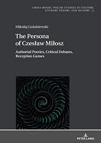 The Persona of Czesław Miłosz: Authorial Poetics, Critical Debates, Reception Games (Cross-Roads)