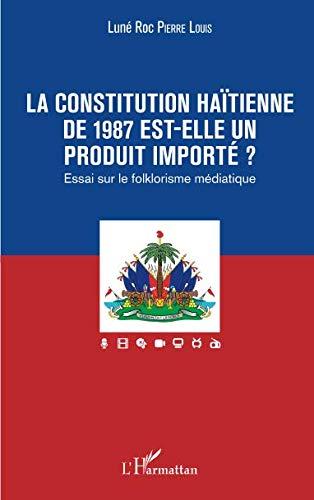 La constitution haïtienne de 1987 est-elle un produit importé ?: Essai sur le folklorisme médiatique (French Edition)