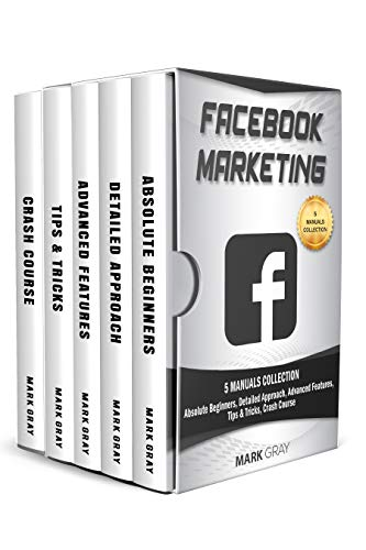 Facebook Marketing: 5 Manuals Collection (Absolute Beginners, Detailed Approach, Advanced Features, Tips & Tricks, Crash Course) (Ultimate Marketing Hacks)