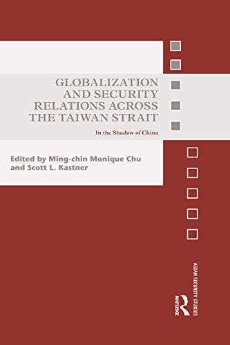 Download Globalization and Security Relations across the Taiwan Strait: In the shadow of China (Asian Security Studies) Pdf