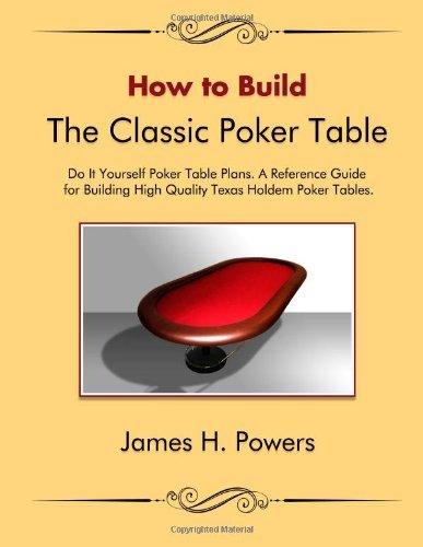 By James H. Powers How to Build the Classic Poker Table Do it Yourself Poker Table Plans: A Reference Guide for Buildin [Paperback] PDF
