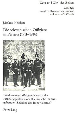 Read Online Die schwedischen Offiziere in Persien (1911-1916): Friedensengel, Weltgendarmen oder Handelsagenten einer Kleinmacht im ausgehenden Zeitalter des ... zur Geschichtswissenschaft) (German Edition) pdf epub