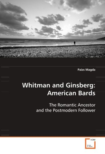 Whitman and Ginsberg: American Bards: The Romantic Ancestor and the Postmodern Follower by Magda Paizs