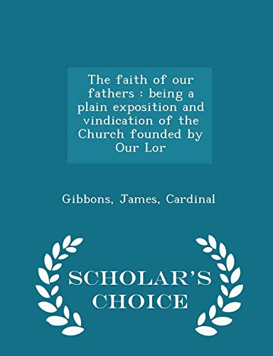 The faith of our fathers: being a plain exposition and vindication of the Church founded by Our Lor - Scholar's Choice Edition