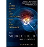 The Source Field Investigations: The Hidden Science and Lost Civilizations Behind the 2012 Prophecies [ THE SOURCE FIELD INVESTIGATIONS: THE HIDDEN SCIENCE AND LOST CIVILIZATIONS BEHIND THE 2012 PROPHECIES ] by Wilcock, David (Author) Aug-23-2011 [ Hardcover ]