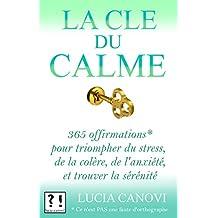 La Clé du Calme: 365 offirmations* pour triompher de l'anxiété, du stress, de la colère et trouver la sérénité *[Ce n'est PAS une faute d'orthographe !] (French Edition)