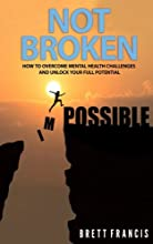 Not Broken: How to overcome mental health challenges and unlock your full potential!