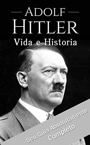 Adolf Hitler: Um Guia Completo da Vida do Ditador Mais Cruel de Todos os Tempos: (Curiosidades, Infância, Família e Motivações)