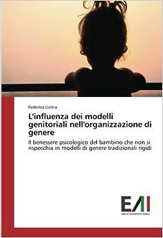 L'influenza dei modelli genitoriali nell'organizzazione di genere: Il benessere psicologico del bambino che non si rispecchia in modelli di genere tradizionali rigidi (Italian Edition)