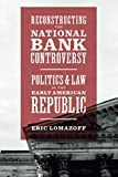 "Eric Lomazoff, ""Reconstructing the National Bank Controversy: Politics and Law in the Early American Republic"" (U Chicago Press, 2018)"