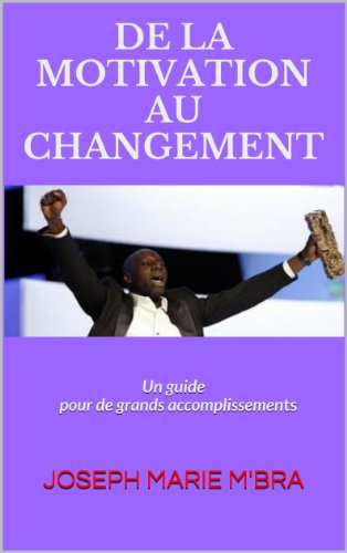 De La Motivation Au Changement: Un guide pour de grands accomplissements (French Edition)