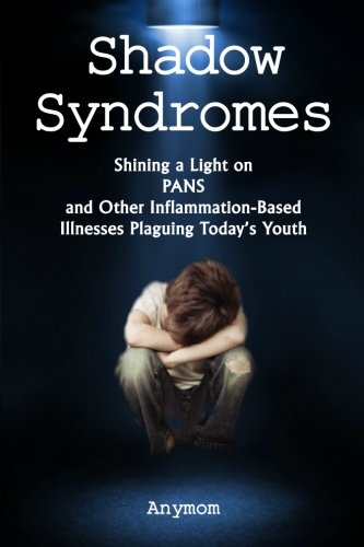 Shadow Syndromes: Shining a Light on PANS and Other Inflammation Based Illnesses Plaguing Today's Youth