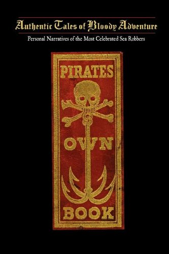 Pirates Own Book: Or Authentic Narratives of the Lives, Exploits, and Executions of the Most Celebrated Sea Robbers