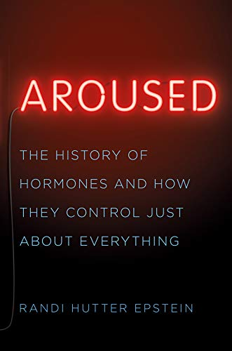Aroused: The History of Hormones and How They Control Just About -