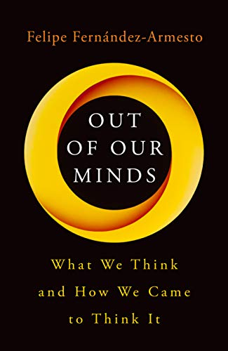 Out of Our Minds: What We Think and How We Came to Think It by [Fernández-Armesto, Felipe]