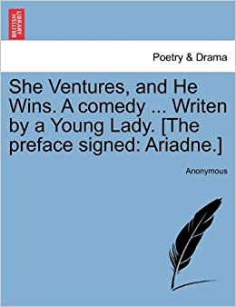 She Ventures, and He Wins. A comedy ... Writen by a Young Lady. [The preface signed: Ariadne.]