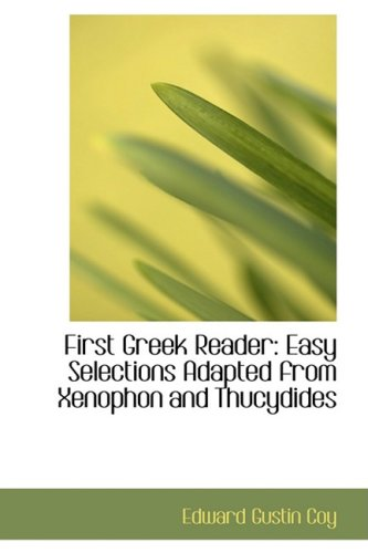 First Greek Reader: Easy Selections Adapted from Xenophon and Thucydides (Bibliolife Reproduction) (English and Greek Edition)