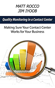 Quality Monitoring in a Contact Center: Making Sure Your Contact Center Works for Your Business by [Rocco, Matt, Iyoob, Jim]