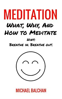 Meditation: What, Why, and How To Meditate (Hint: Breathe in. Breathe out.) by [Balchan, Michael]