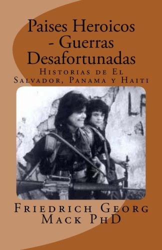 Paises Heroicos - Guerras Desafortunadas: Historias de El Salvador, Panama y Haiti (Spanish Edition) [Friedrich G Mack Ph.D.] (Tapa Blanda)